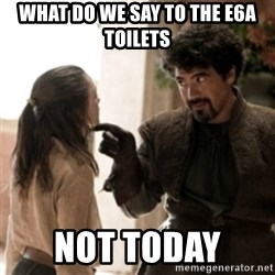 Not today arya - What do we say to the e6a toilets not today