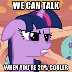 My Little Pony - WE CAN TALK WHEN YOU'RE 20% COOLER