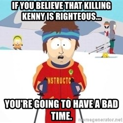 South Park Ski Teacher - if you believe that killing kenny is righteous... you're going to have a bad time.