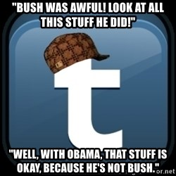 "Scumblr - ""BUSH WAS AWFUL! LOOK AT ALL THIS STUFF HE DID!"" ""WELL, WITH OBAMA, THAT STUFF IS OKAY, BECAUSE HE'S NOT BUSH."""