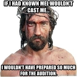 Masturbation Jesus - If I had known mel wouldn't cast me... i wouldn't have prepared so much for the audition.