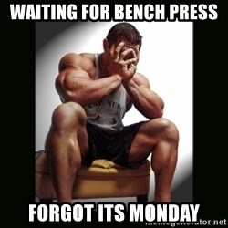 first world gym problems - waiting for bench press forgot its monday
