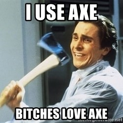 Patrick Bateman With Axe - I use axe Bitches love axe