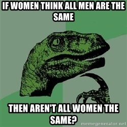 Philosoraptor - if women think all men are the same then aren't all women the same?