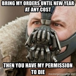Bane - Bring my orders until new year at any cost then you have my permission to die