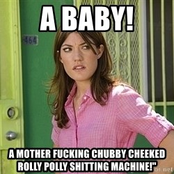 debra morgan - A baby! A mother fucking chubby cheeked rolly polly shitting machine!""