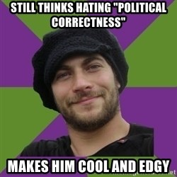 """Anti Social Justice Aaron - Still thinks hating """"Political Correctness"""" Makes Him Cool and Edgy"""