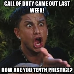 Pauly D - Call of duty came out last week! How are you tenth prestige?