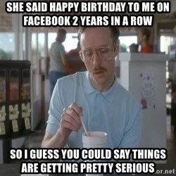 I guess you could say things are getting pretty serious - She said happy birthday to me on facebook 2 years in a row So i guess you could say things are getting pretty serious