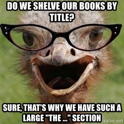 """Judgemental Bookseller Ostrich - do we shelve our books by title? sure, that's why we have such a large """"the ..."""" section"""