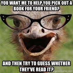 Judgemental Bookseller Ostrich - you want me to help you pick out a book for your friend? and then try to guess whether they've read it?