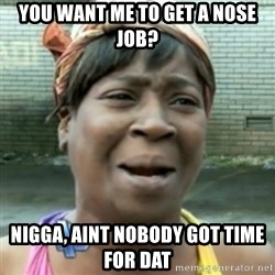 aint nobody got time fo dat - you want me to get a nose job? nigga, aint nobody got time for dat