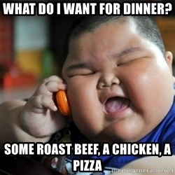 fat chinese kid - what do i want for dinner? some roast beef, a chicken, a pizza
