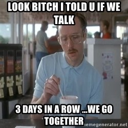 things are getting serious - look bitch i told u if we talk 3 days in a row ...we go together