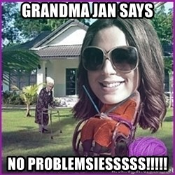 jansies - Grandma Jan Says NO PROBLEMSIESSSSS!!!!!