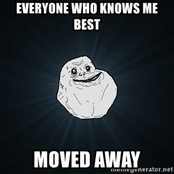 Forever Alone - everyone who knows me best moved away