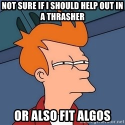 Futurama Fry - not sure if I should help out in a thrasher or also fit algos