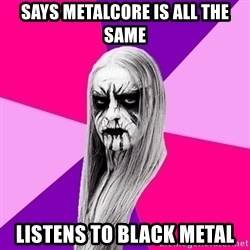Black Metal Fashionista - Says metalcore is all the same listens to black metal