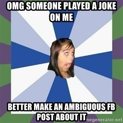 Annoying FB girl - OMG someone played a joke on me Better make an ambiguous fb post about it