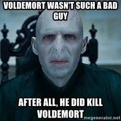 Voldemort - voldemort wasn't such a bad guy After all, he did kill voldemort