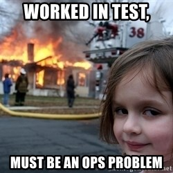 Disaster Girl - Worked in test, must be an ops problem
