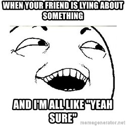 """Yeah....Sure - WHEN YOUR FRIEND IS LYING ABOUT SOMETHING AND I'M ALL LIKE """"YEAH SURE"""""""