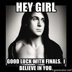 ManarchistRyanGosling - Hey Girl Good Luck with Finals.  I believe in you.