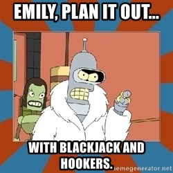 Blackjack and hookers bender - emily, plan it out... with blackjack and hookers.