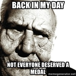 Back In My Day - Back in my day not everyone deserved a medal