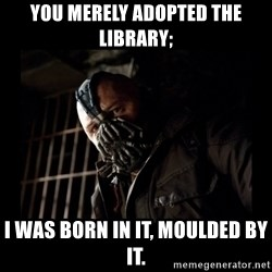 Bane Meme - you merely adopted the library; I WAS BORN IN IT, MOULDED BY IT.