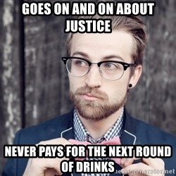 Scumbag Analytic Philosopher - Goes on and on about justice never pays for the next round of drinks