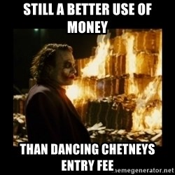 Not about the money joker - Still a better use of money than dancing chetneys entry fee