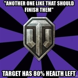 """World of Tanks - """"Another one like that should finish them"""" Target has 80% health left"""