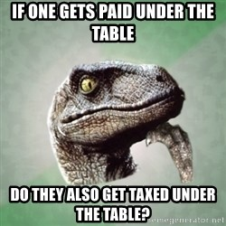 Philosoraptor - If one gets paid under the table Do they also get taxed under the table?