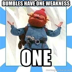 Yukon Cornelius - bumbles have one weakness one