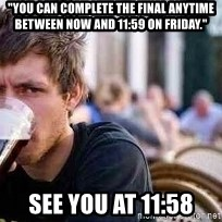 "The Lazy College Senior - ""You can complete the final anytime between now and 11:59 on Friday."" see you at 11:58"