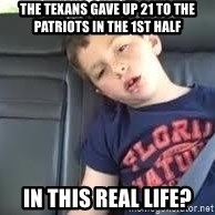 is this real life - THe texans gave up 21 to the patriots in the 1st half in this real life?
