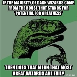 Philosoraptor - If the majority of dark wizards came from the house that stands for 'potential for greatness' then does that mean that most great wizards are evil?