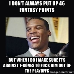 Cam Newton - I don't always put up 46 fantasy points  But when I do I make sure it's against t-bones to fuck him out of the playoffs