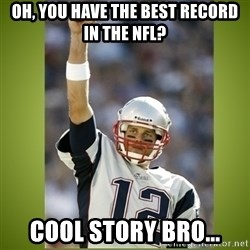 tom brady - Oh, you have the best record in the nfl? cool story bro...