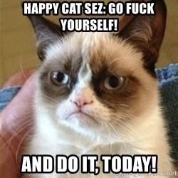 Grumpy Cat  - Happy Cat Sez: Go fuck yourself! And do it, today!