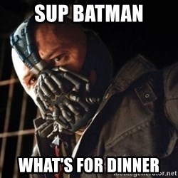 Only then you have my permission to die - SUP BATMAN WHAT'S FOR DINNER