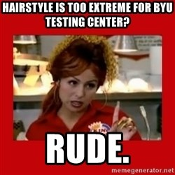 Bonquiqui - Hairstyle is too extreme for BYU Testing center? Rude.