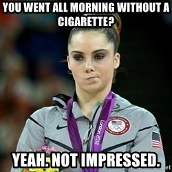 Not Impressed McKayla - YOU WENT ALL MORNING WITHOUT A CIGARETTE? YEAH. NOT IMPRESSED.