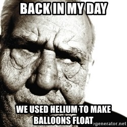 Back In My Day - Back In my day we used HELIUM to make balloons float