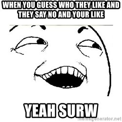 Yeah....Sure - WHEN YOU GUESS WHO THEY LIKE AND THEY SAY NO AND YOUR LIKE YEAH SURW