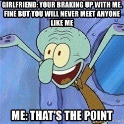calamardo me vale - GIRLFRIEND: YOUR BRAKING UP WITH ME. FINE BUT YOU WILL NEVER MEET ANYONE LIKE ME ME: THAT'S THE POINT