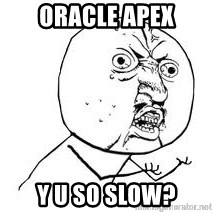 Y U SO - ORACLE Apex y u so slow?