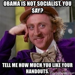 Willy Wonka - Obama is not socialist, you say? Tell me how much you like your handouts.