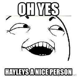 Yeah....Sure - OH YES  HAYLEYS A NICE PERSON